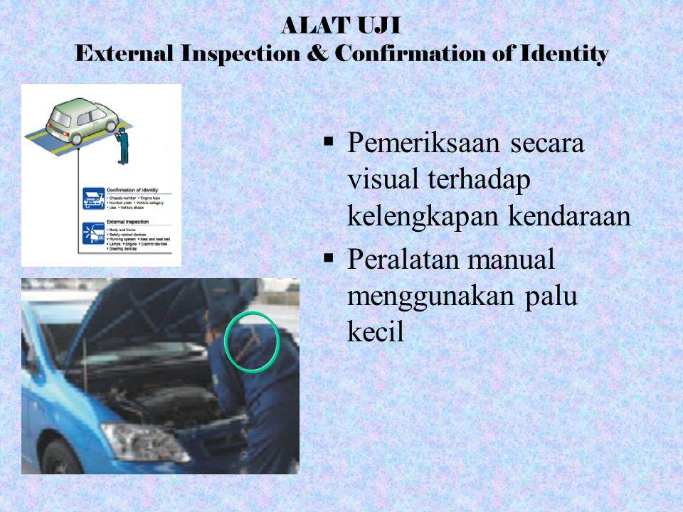 ALAT UJI External Inspection & Confirmation of Identity  Pemeriksaan secara visual terhadap kelengkapan kendaraan  Peralatan manual menggunakan palu