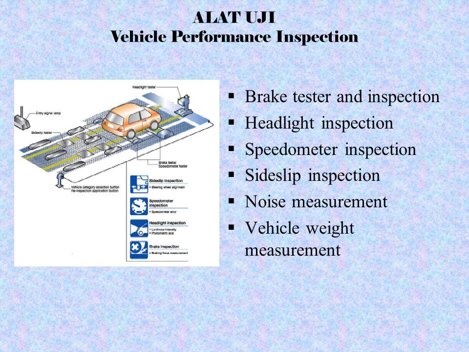 ALAT UJI Vehicle Performance Inspection  Brake tester and inspection  Headlight inspection  Speedometer inspection  Sideslip inspection  Noise me