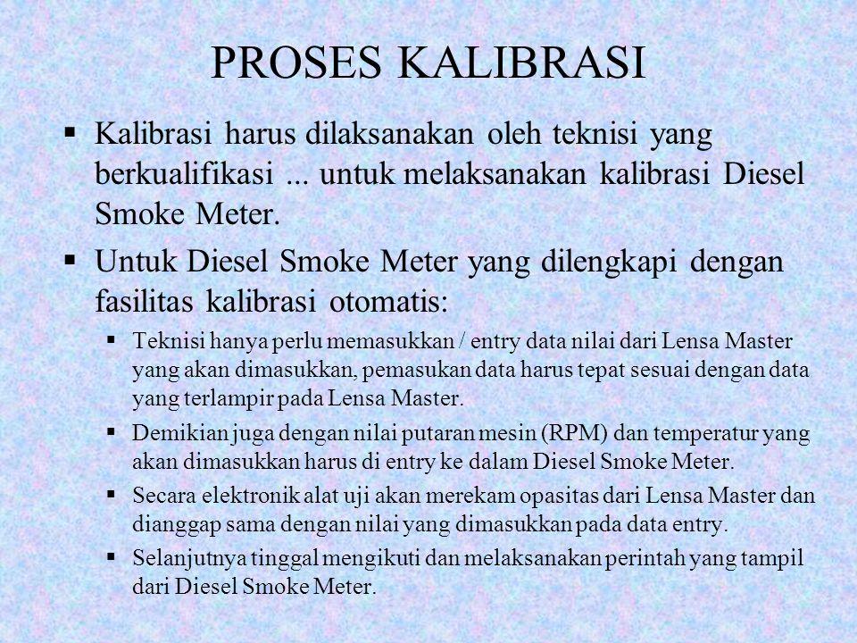 PROSES KALIBRASI  Kalibrasi harus dilaksanakan oleh teknisi yang berkualifikasi... untuk melaksanakan kalibrasi Diesel Smoke Meter.  Untuk Diesel Sm
