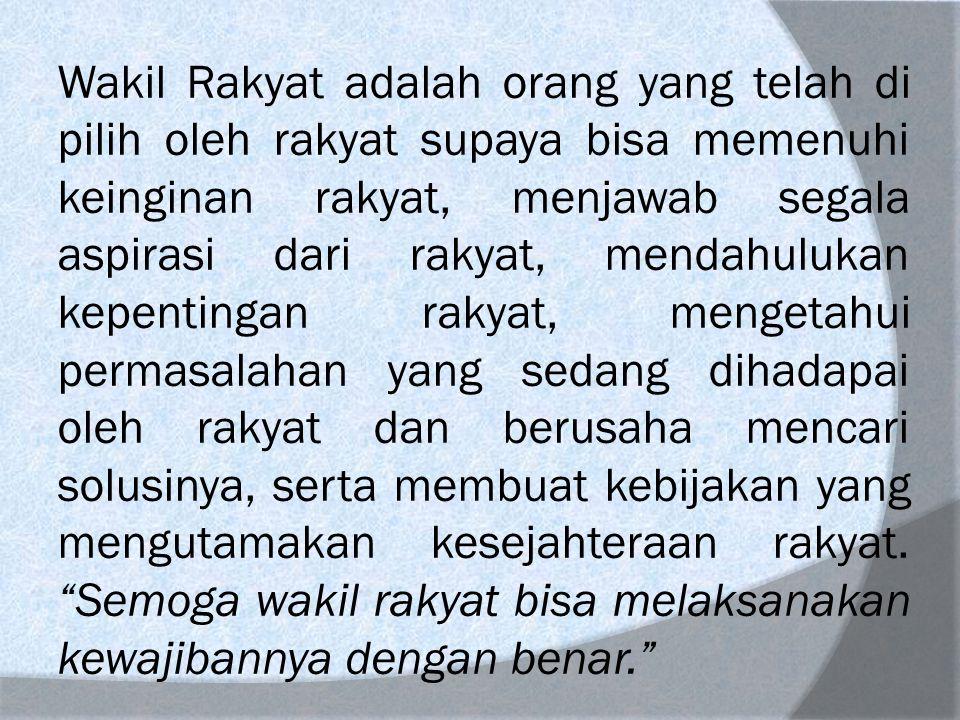 Wakil Rakyat adalah orang yang telah di pilih oleh rakyat supaya bisa memenuhi keinginan rakyat, menjawab segala aspirasi dari rakyat, mendahulukan ke