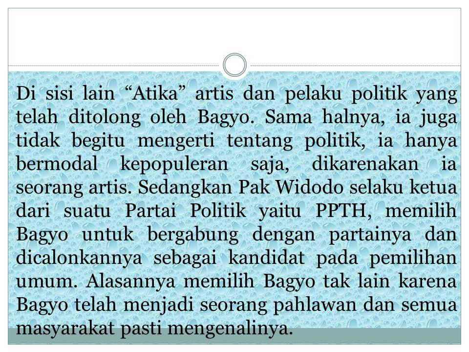 "Di sisi lain ""Atika"" artis dan pelaku politik yang telah ditolong oleh Bagyo. Sama halnya, ia juga tidak begitu mengerti tentang politik, ia hanya ber"