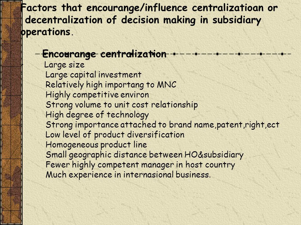 Factors that encourange/influence centralizatioan or decentralization of decision making in subsidiary operations.