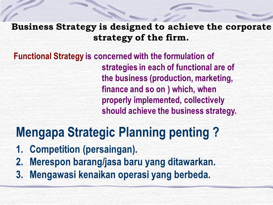 4 Macam tingkatan dalam strategy organisasi 1.Societal Strategies 2.Corporate Strategies 3.Business Strategies 4.Functional Strategies Societal Strategies are concerned with the role of an orga- nizations in the society of which it is a part, with the process by which that role will be defined and with the orga- nization's involvement in thoseprocess.