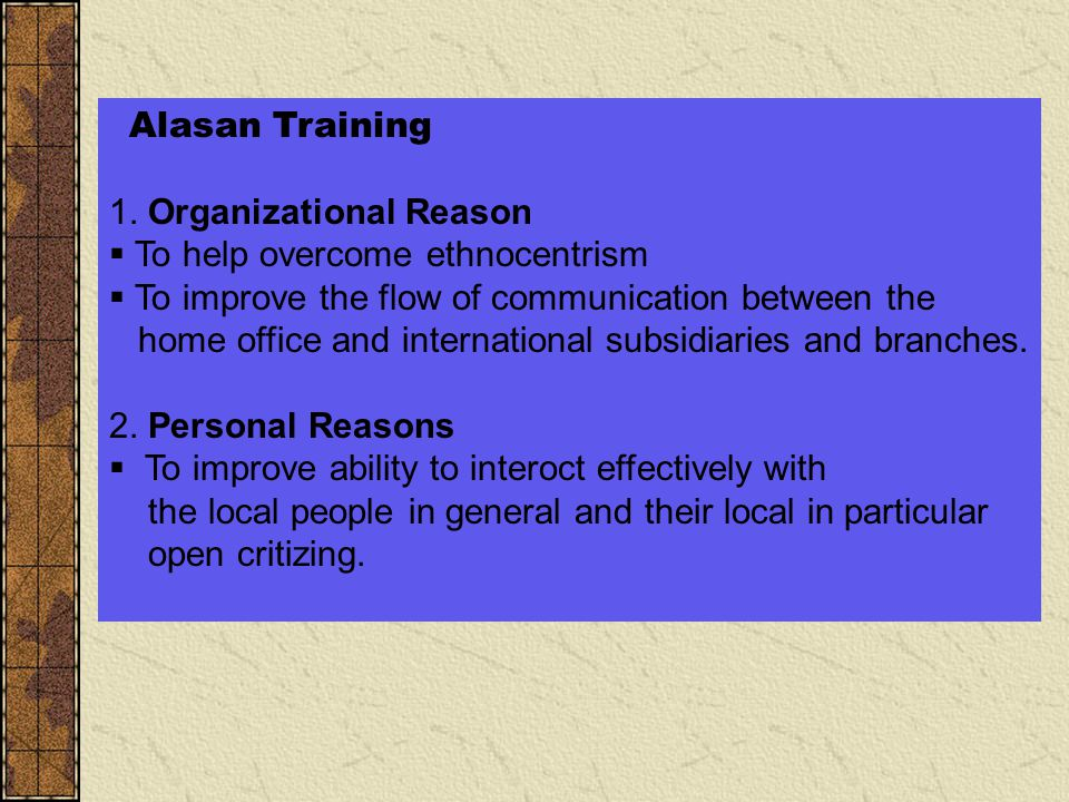 Alasan Training 1. Organizational Reason  To help overcome ethnocentrism  To improve the flow of communication between the home office and internati