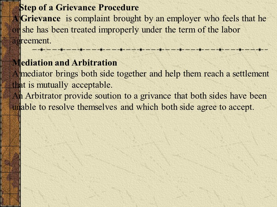 Step of a Grievance Procedure A Grievance is complaint brought by an employer who feels that he or she has been treated improperly under the term of t