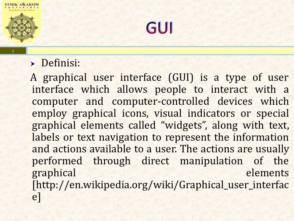  Definisi: A graphical user interface (GUI) is a type of user interface which allows people to interact with a computer and computer-controlled devices which employ graphical icons, visual indicators or special graphical elements called widgets , along with text, labels or text navigation to represent the information and actions available to a user.