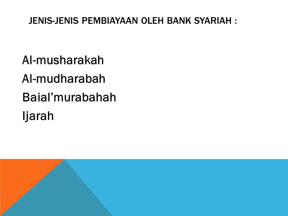 JENIS-JENIS PEMBIAYAAN OLEH BANK SYARIAH : Al-musharakah Al-mudharabah Baial'murabahah Ijarah