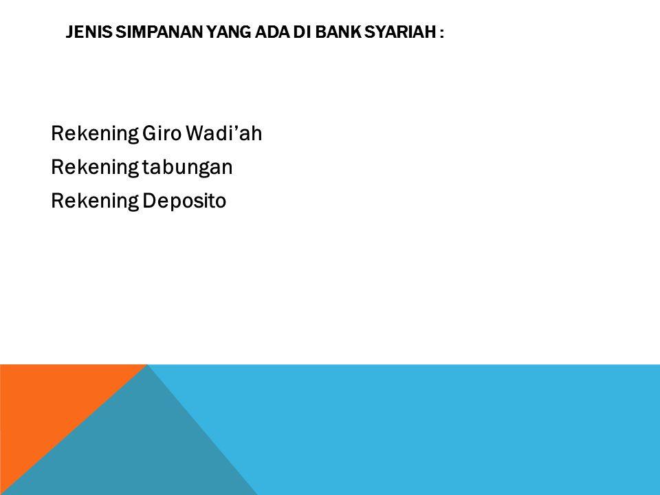 JENIS SIMPANAN YANG ADA DI BANK SYARIAH : Rekening Giro Wadi'ah Rekening tabungan Rekening Deposito