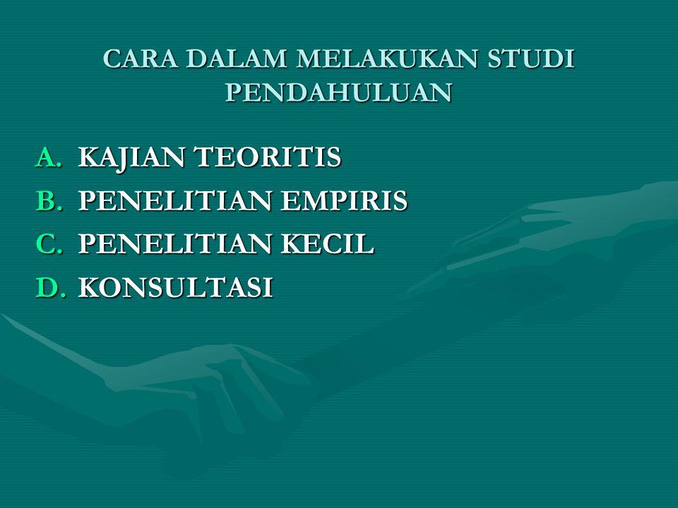 CARA DALAM MELAKUKAN STUDI PENDAHULUAN A.KAJIAN TEORITIS B.PENELITIAN EMPIRIS C.PENELITIAN KECIL D.KONSULTASI