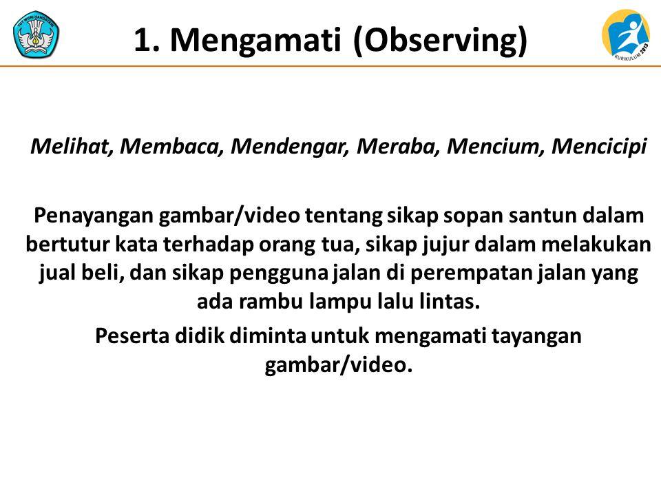 1. Mengamati (Observing) Melihat, Membaca, Mendengar, Meraba, Mencium, Mencicipi Penayangan gambar/video tentang sikap sopan santun dalam bertutur kat