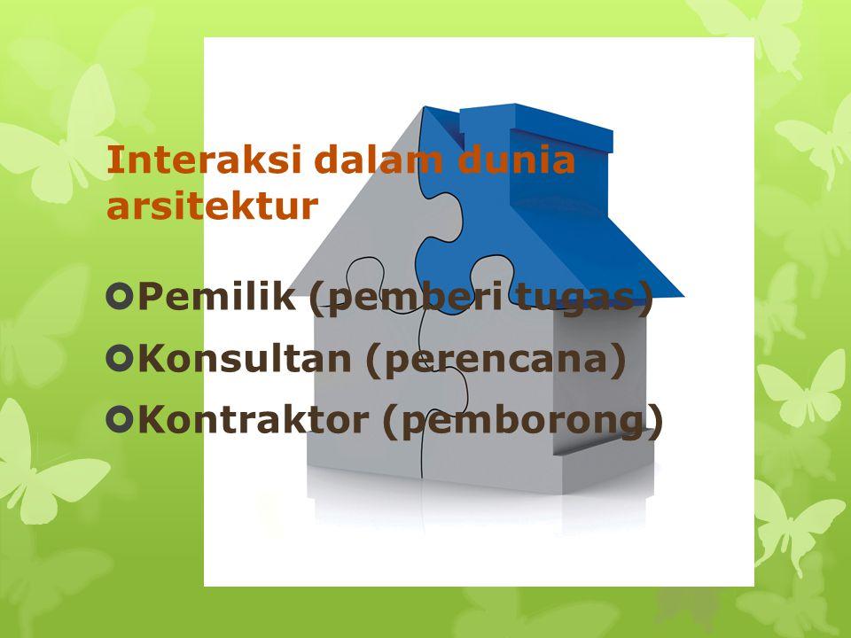 Interaksi dalam dunia arsitektur  Pemilik (pemberi tugas)  Konsultan (perencana)  Kontraktor (pemborong)