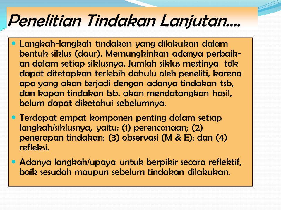 Penelitian Tindakan Lanjutan…. Langkah-langkah tindakan yang dilakukan dalam bentuk siklus (daur).