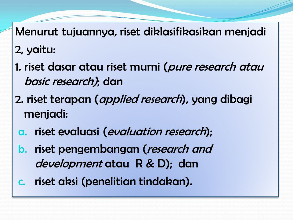 Menurut tujuannya, riset diklasifikasikan menjadi 2, yaitu: 1.