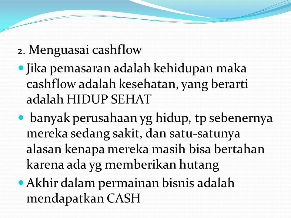 Jika pemasaran adalah TOP LINE maka cash adalah bottom line profit BUKAN bottom line, CASH ITULAH BOTTOM LINE Dengan menguasai cashflow,kita paham apa yg harus dijaga, kita paham apa yang harus dikendalikan dan kita paham bagaimana membuat uang-uang yg diluar sana mengalir ke rekening-rekening kita