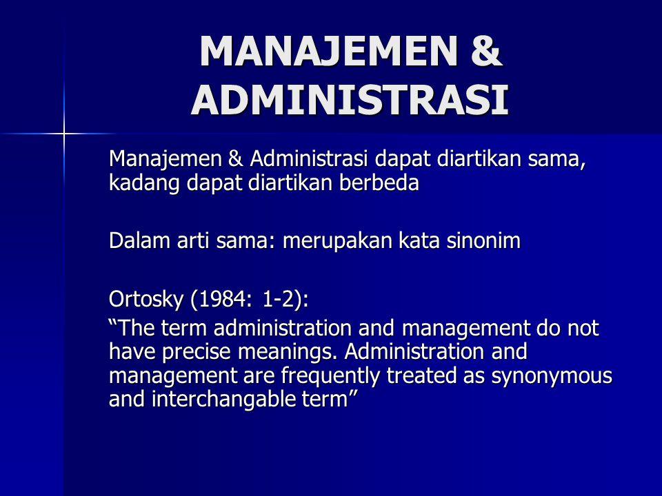 MANAJEMEN & ADMINISTRASI Manajemen & Administrasi dapat diartikan sama, kadang dapat diartikan berbeda Dalam arti sama: merupakan kata sinonim Ortosky (1984: 1-2): The term administration and management do not have precise meanings.