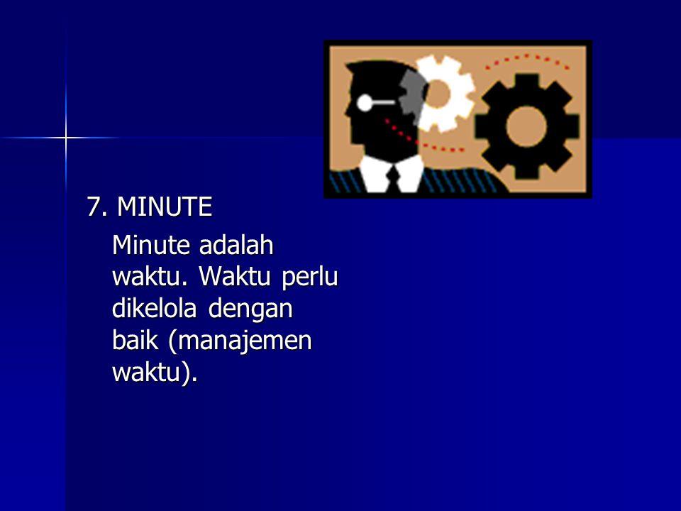 7. MINUTE Minute adalah waktu. Waktu perlu dikelola dengan baik (manajemen waktu).
