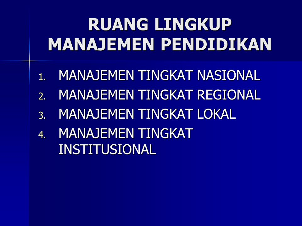 RUANG LINGKUP MANAJEMEN PENDIDIKAN 1. MANAJEMEN TINGKAT NASIONAL 2. MANAJEMEN TINGKAT REGIONAL 3. MANAJEMEN TINGKAT LOKAL 4. MANAJEMEN TINGKAT INSTITU