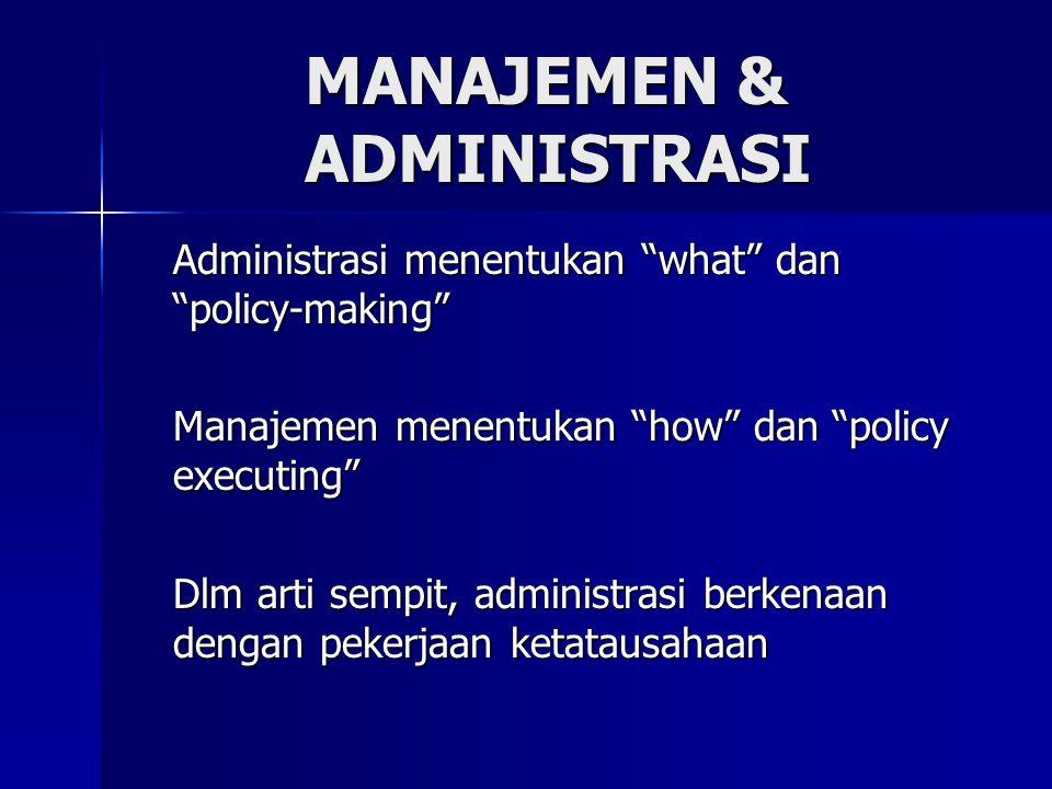 Administrasi menentukan what dan policy-making Manajemen menentukan how dan policy executing Dlm arti sempit, administrasi berkenaan dengan pekerjaan ketatausahaan MANAJEMEN & ADMINISTRASI