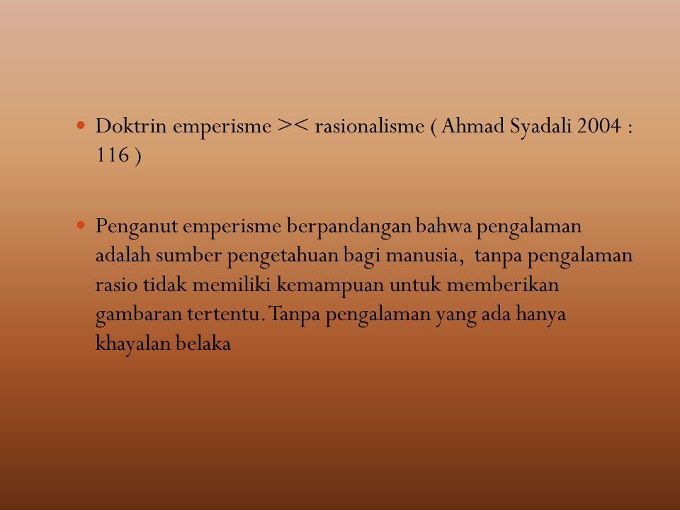 Doktrin emperisme >< rasionalisme ( Ahmad Syadali 2004 : 116 ) Penganut emperisme berpandangan bahwa pengalaman adalah sumber pengetahuan bagi manusia