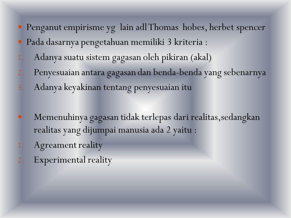 Penganut empirisme yg lain adl Thomas hobes, herbet spencer Pada dasarnya pengetahuan memiliki 3 kriteria : 1. Adanya suatu sistem gagasan oleh pikira