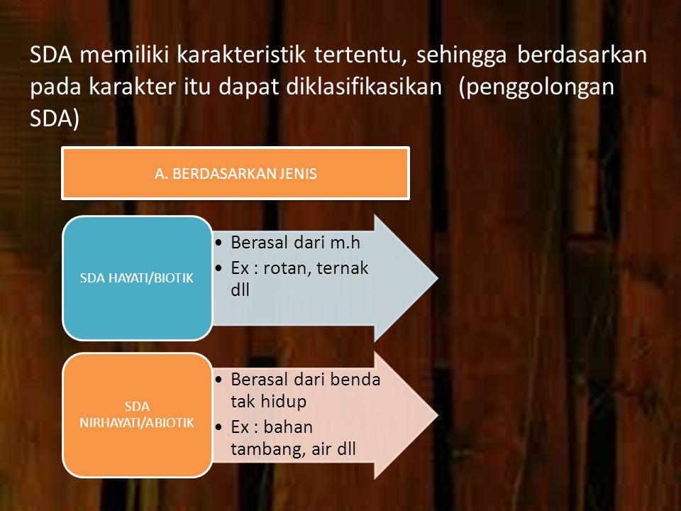 SDA memiliki karakteristik tertentu, sehingga berdasarkan pada karakter itu dapat diklasifikasikan (penggolongan SDA) Berasal dari m.h Ex : rotan, ternak dll SDA HAYATI/BIOTIK Berasal dari benda tak hidup Ex : bahan tambang, air dll SDA NIRHAYATI/ABIOTIK A.