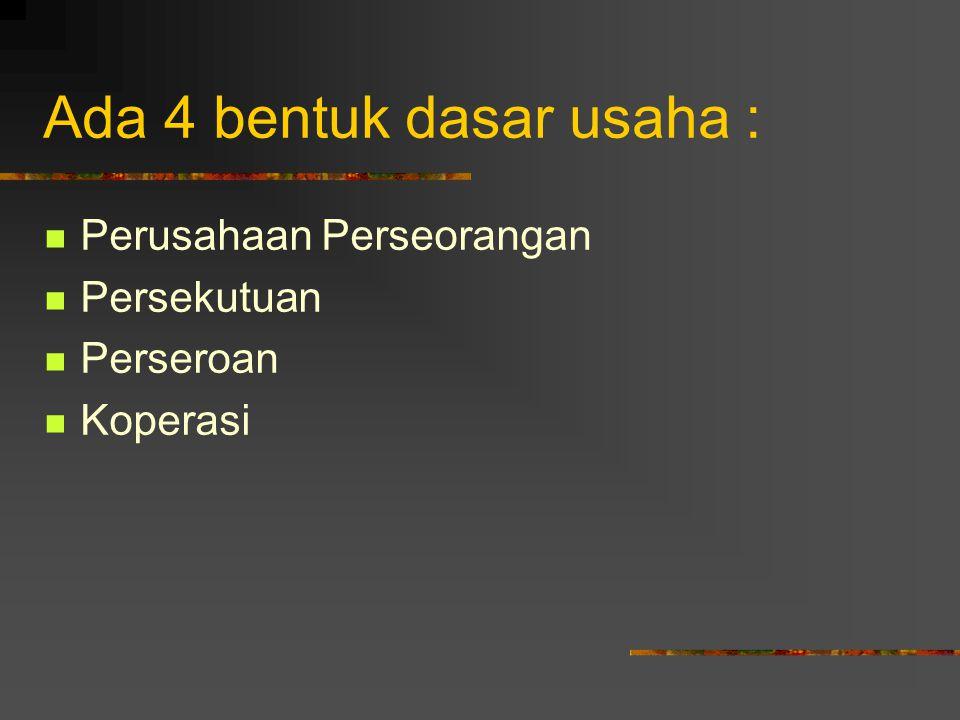 Ada 4 bentuk dasar usaha : Perusahaan Perseorangan Persekutuan Perseroan Koperasi