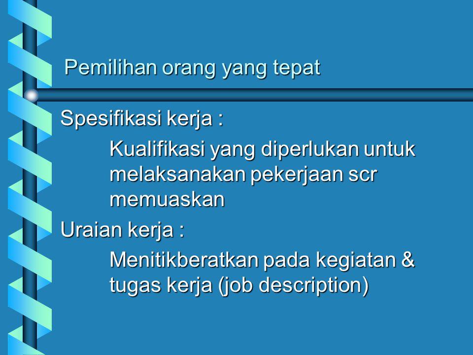 Pemilihan orang yang tepat Spesifikasi kerja : Kualifikasi yang diperlukan untuk melaksanakan pekerjaan scr memuaskan Uraian kerja : Menitikberatkan p
