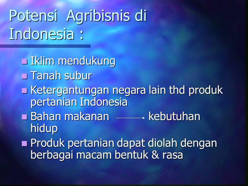 Potensi Agribisnis di Indonesia : Iklim mendukung Iklim mendukung Tanah subur Tanah subur Ketergantungan negara lain thd produk pertanian Indonesia Ke