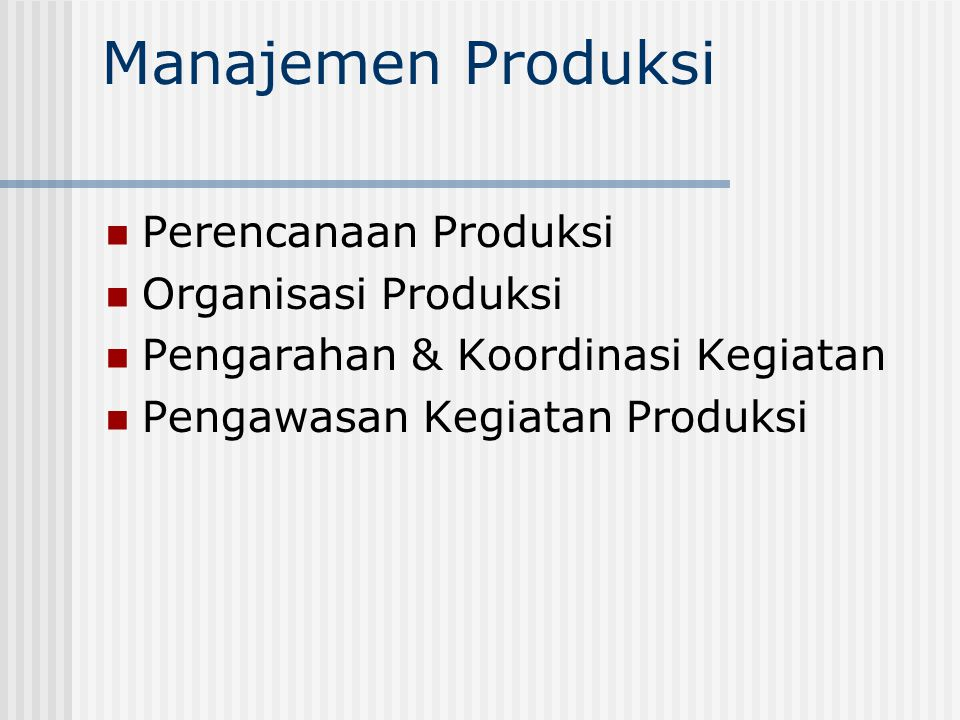 Manajemen Produksi Perencanaan Produksi Organisasi Produksi Pengarahan & Koordinasi Kegiatan Pengawasan Kegiatan Produksi