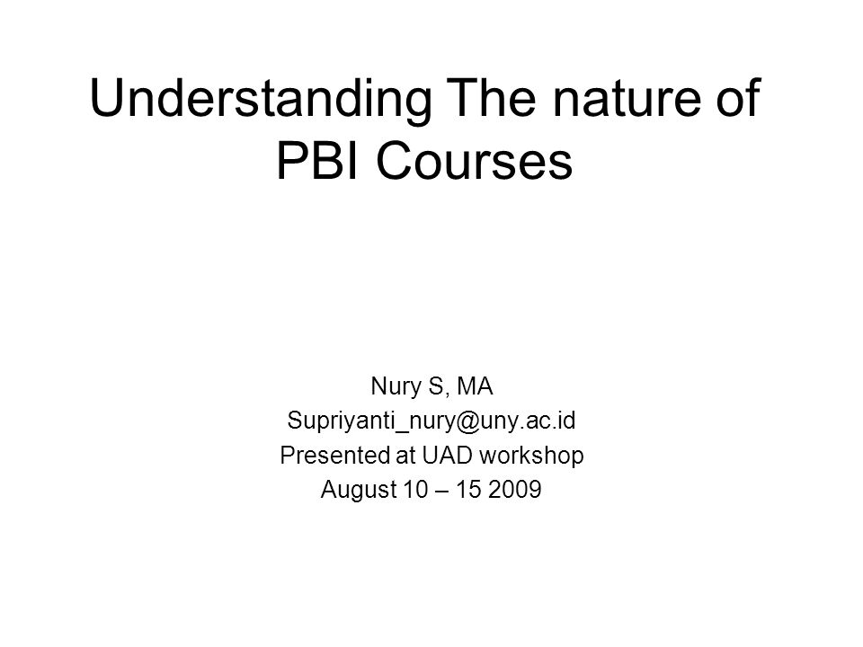 Understanding The nature of PBI Courses Nury S, MA Supriyanti_nury@uny.ac.id Presented at UAD workshop August 10 – 15 2009