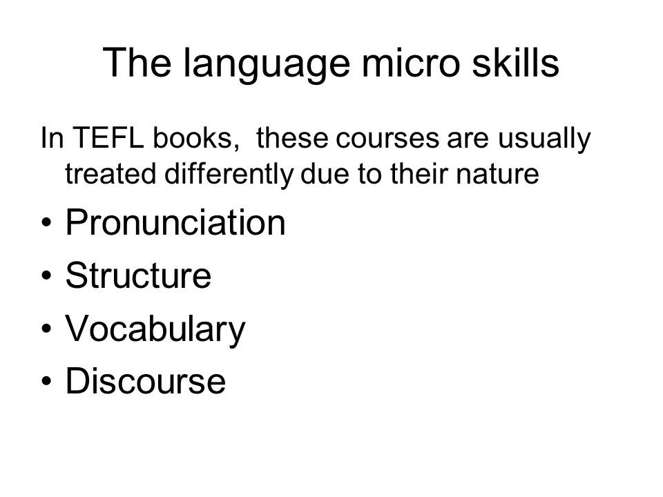 The language micro skills In TEFL books, these courses are usually treated differently due to their nature Pronunciation Structure Vocabulary Discourse