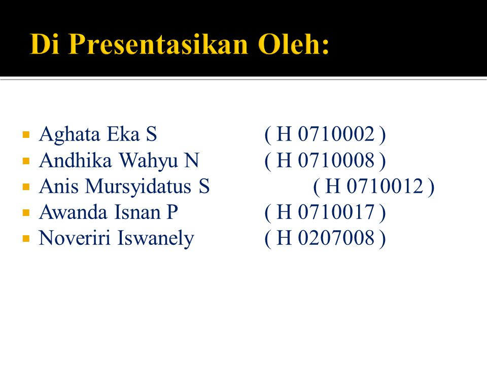  Aghata Eka S ( H 0710002 )  Andhika Wahyu N ( H 0710008 )  Anis Mursyidatus S ( H 0710012 )  Awanda Isnan P ( H 0710017 )  Noveriri Iswanely ( H