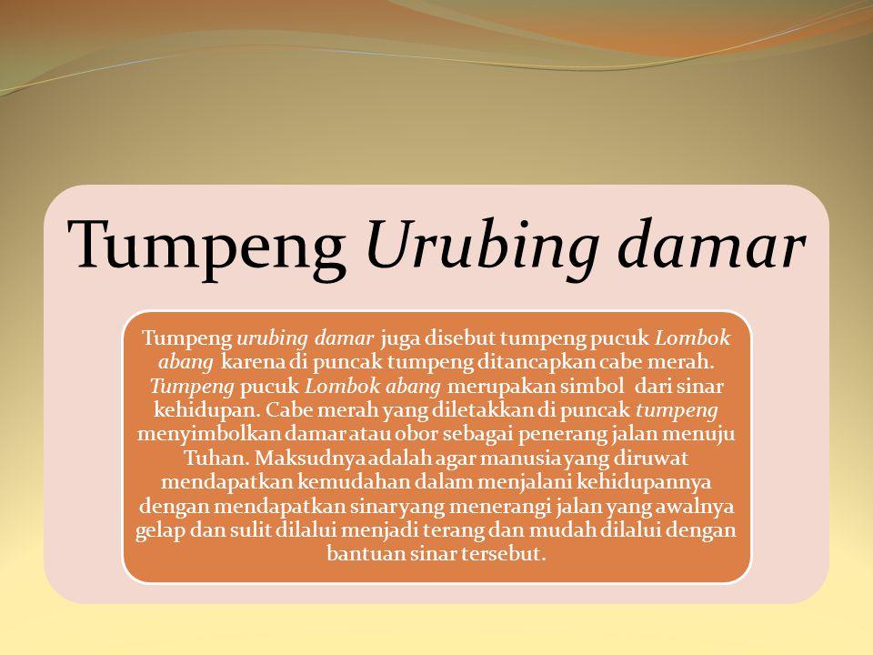 Tumpeng Urubing damar Tumpeng urubing damar juga disebut tumpeng pucuk Lombok abang karena di puncak tumpeng ditancapkan cabe merah. Tumpeng pucuk Lom