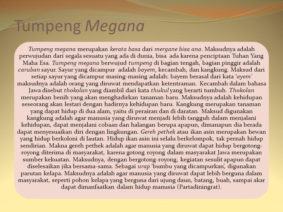 Tumpeng Megana Tumpeng megana merupakan kerata basa dari mergane bisa ana. Maksudnya adalah perwujudan dari segala sesuatu yang ada di dunia, bisa ada
