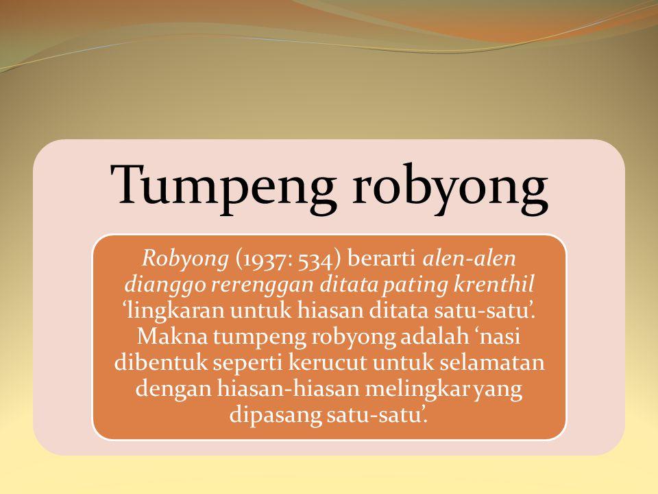 Tumpeng robyong Robyong (1937: 534) berarti alen-alen dianggo rerenggan ditata pating krenthil 'lingkaran untuk hiasan ditata satu-satu'. Makna tumpen