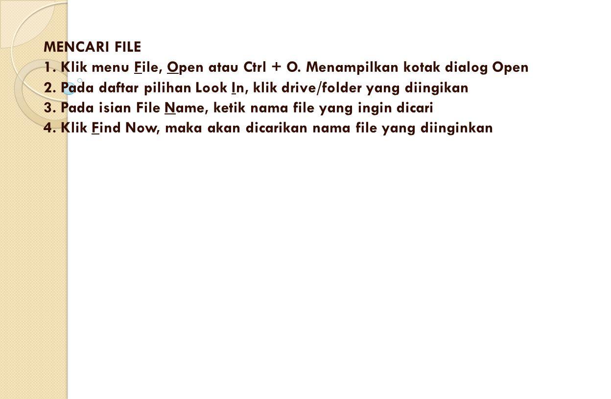 MENCARI FILE 1. Klik menu File, Open atau Ctrl + O. Menampilkan kotak dialog Open 2. Pada daftar pilihan Look In, klik drive/folder yang diingikan 3.