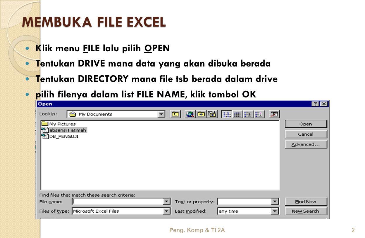 MEMBUKA FILE EXCEL Klik menu FILE lalu pilih OPEN Tentukan DRIVE mana data yang akan dibuka berada Tentukan DIRECTORY mana file tsb berada dalam drive pilih filenya dalam list FILE NAME, klik tombol OK Peng.