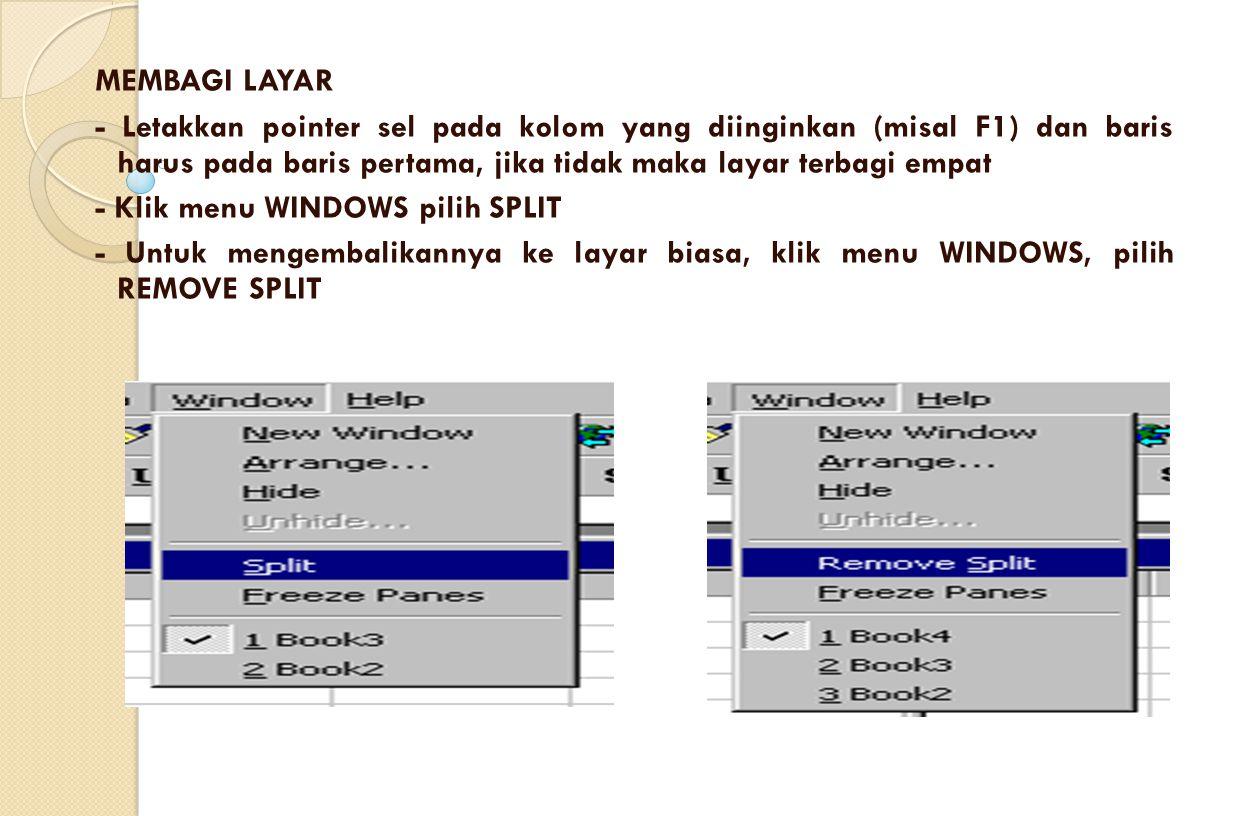 MEMBAGI LAYAR - Letakkan pointer sel pada kolom yang diinginkan (misal F1) dan baris harus pada baris pertama, jika tidak maka layar terbagi empat - Klik menu WINDOWS pilih SPLIT - Untuk mengembalikannya ke layar biasa, klik menu WINDOWS, pilih REMOVE SPLIT