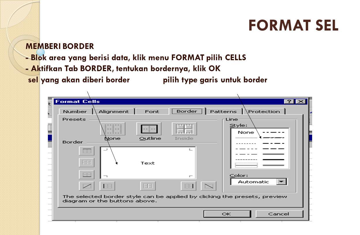 MEMBERI BORDER - Blok area yang berisi data, klik menu FORMAT pilih CELLS - Aktifkan Tab BORDER, tentukan bordernya, klik OK sel yang akan diberi bord