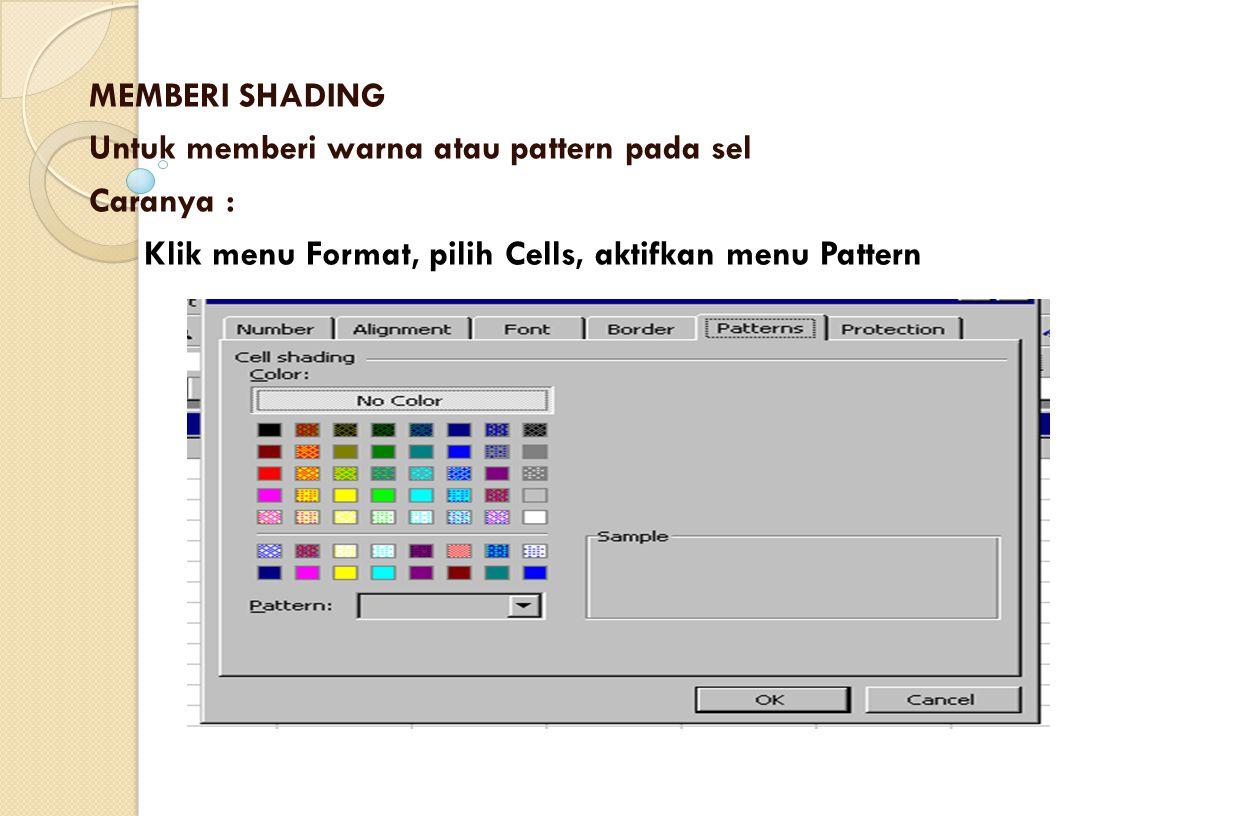 MEMBERI SHADING Untuk memberi warna atau pattern pada sel Caranya : Klik menu Format, pilih Cells, aktifkan menu Pattern