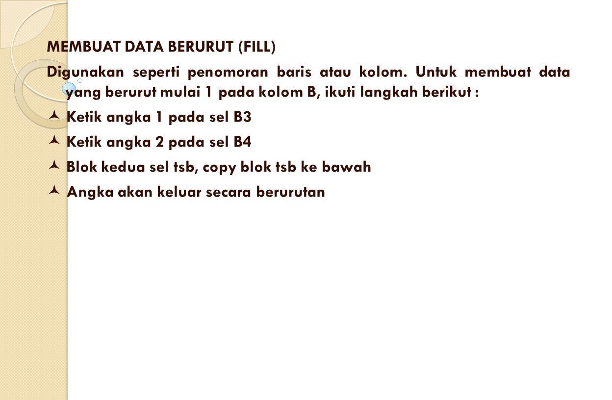 MEMBUAT DATA BERURUT (FILL) Digunakan seperti penomoran baris atau kolom. Untuk membuat data yang berurut mulai 1 pada kolom B, ikuti langkah berikut