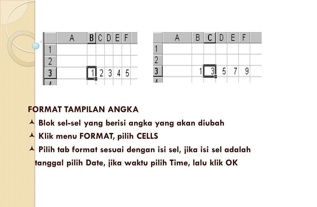 FORMAT TAMPILAN ANGKA Blok sel-sel yang berisi angka yang akan diubah Klik menu FORMAT, pilih CELLS Pilih tab format sesuai dengan isi sel, jika isi sel adalah tanggal pilih Date, jika waktu pilih Time, lalu klik OK