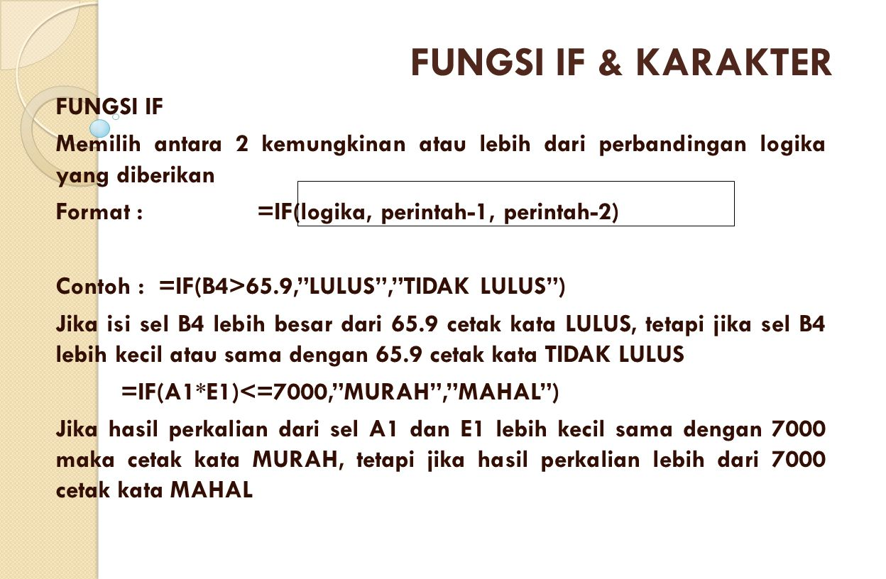 FUNGSI IF Memilih antara 2 kemungkinan atau lebih dari perbandingan logika yang diberikan Format :=IF(logika, perintah-1, perintah-2) Contoh : =IF(B4>