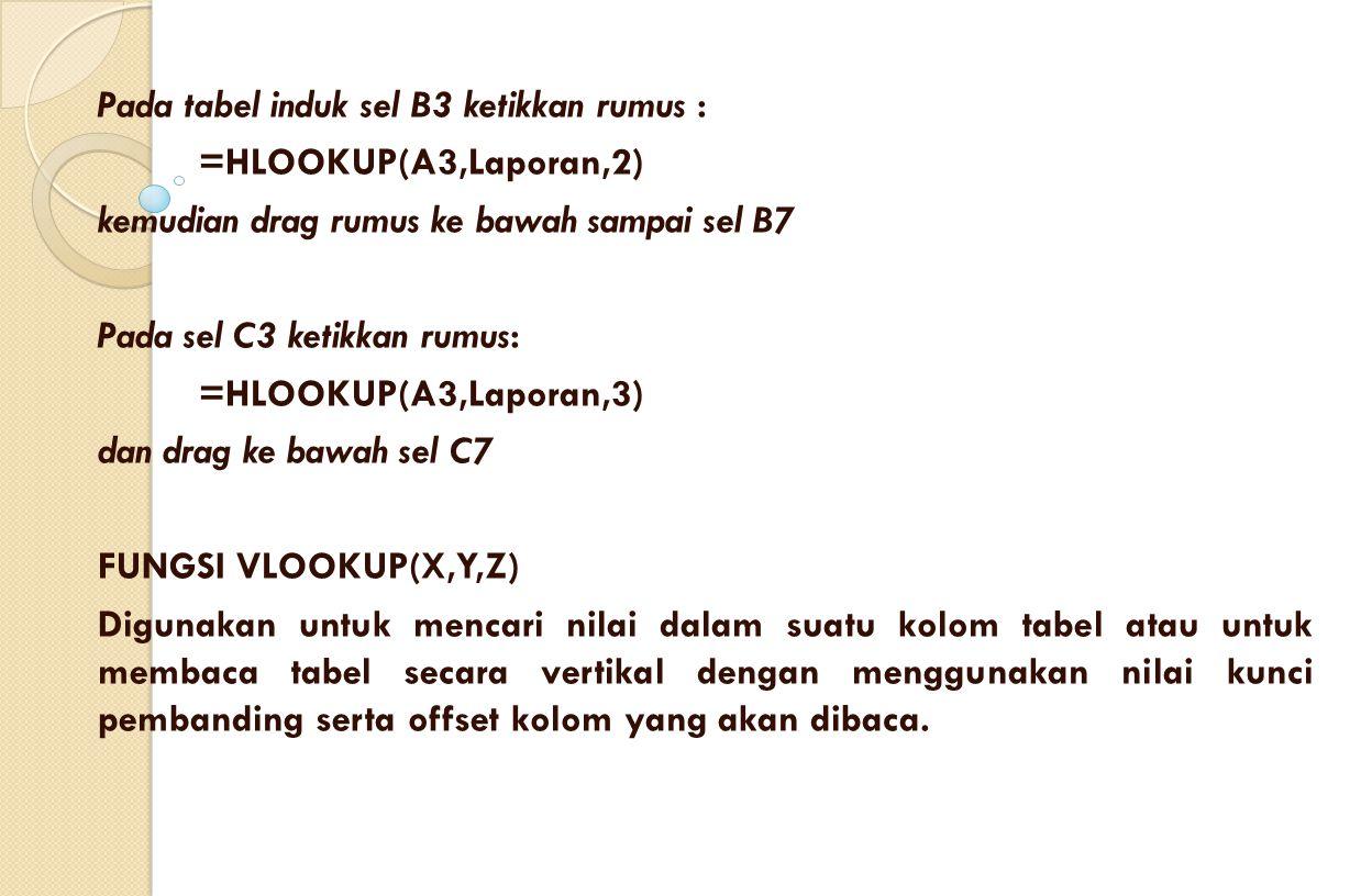 Pada tabel induk sel B3 ketikkan rumus : =HLOOKUP(A3,Laporan,2) kemudian drag rumus ke bawah sampai sel B7 Pada sel C3 ketikkan rumus: =HLOOKUP(A3,Lap