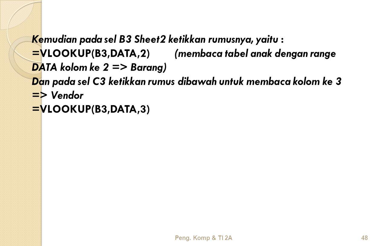 Peng. Komp & TI 2A48 Kemudian pada sel B3 Sheet2 ketikkan rumusnya, yaitu : =VLOOKUP(B3,DATA,2) (membaca tabel anak dengan range DATA kolom ke 2 => Ba