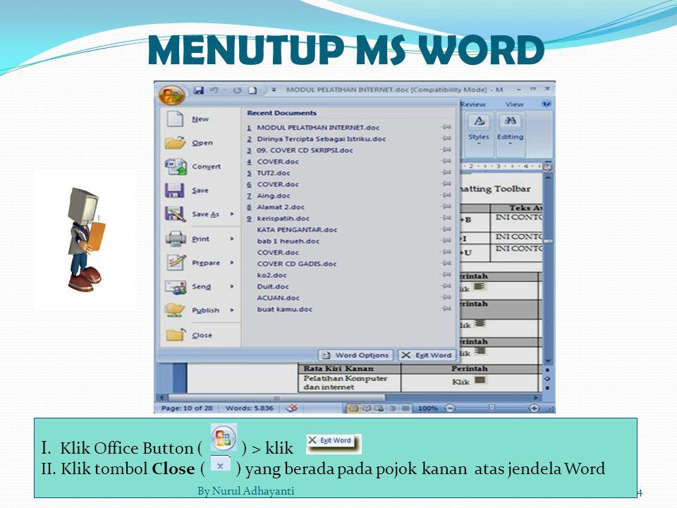 MENUTUP MS WORD I. Klik Office Button ( ) > klik II. Klik tombol Close ( ) yang berada pada pojok kanan atas jendela Word 4By Nurul Adhayanti