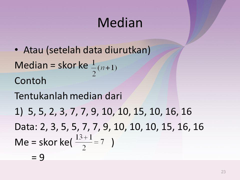 Median Atau (setelah data diurutkan) Median = skor ke Contoh Tentukanlah median dari 1)5, 5, 2, 3, 7, 7, 9, 10, 10, 15, 10, 16, 16 Data: 2, 3, 5, 5, 7, 7, 9, 10, 10, 10, 15, 16, 16 Me = skor ke( ) = 9 23
