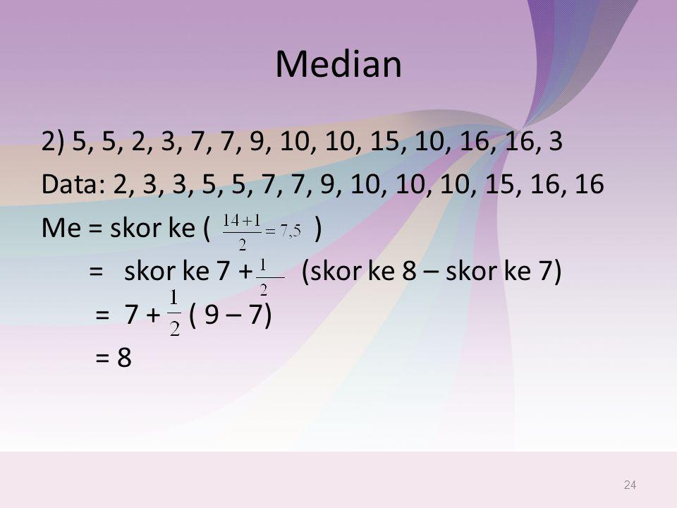 Median 2) 5, 5, 2, 3, 7, 7, 9, 10, 10, 15, 10, 16, 16, 3 Data: 2, 3, 3, 5, 5, 7, 7, 9, 10, 10, 10, 15, 16, 16 Me = skor ke ( ) = skor ke 7 + (skor ke 8 – skor ke 7) = 7 + ( 9 – 7) = 8 24