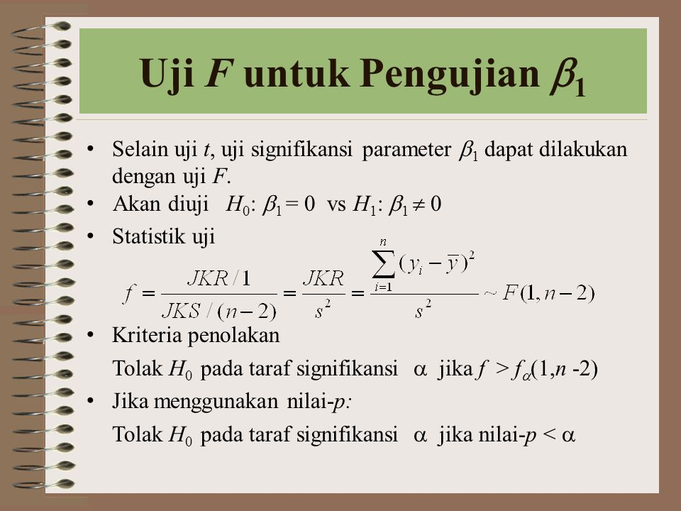 Uji F untuk Pengujian  1 Selain uji t, uji signifikansi parameter  1 dapat dilakukan dengan uji F. Akan diuji H 0 :  1 = 0 vs H 1 :  1  0 Statist