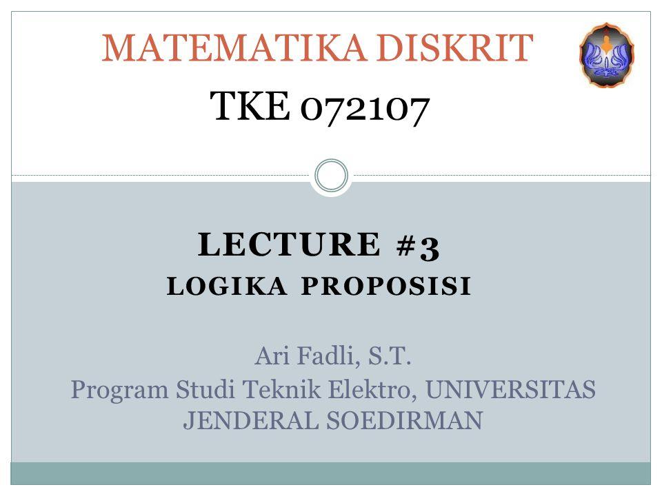 LECTURE #3 LOGIKA PROPOSISI MATEMATIKA DISKRIT TKE 072107 Ari Fadli, S.T. Program Studi Teknik Elektro, UNIVERSITAS JENDERAL SOEDIRMAN